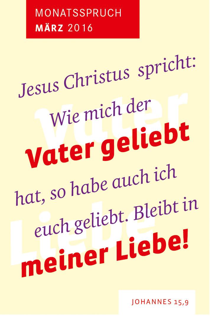 Jesus Christus spricht: Wie mich der Vater geliebt hat, so habe auch ich euch geliebt. Bleibt in meiner Liebe!